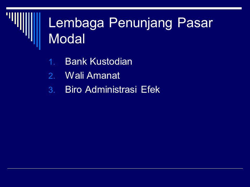 Lembaga Penunjang Pasar Modal 1. Bank Kustodian 2. Wali Amanat 3. Biro Administrasi Efek