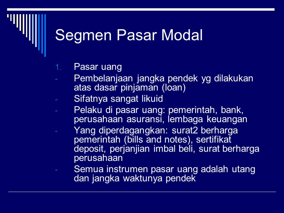 Segmen Pasar Modal 1. Pasar uang - Pembelanjaan jangka pendek yg dilakukan atas dasar pinjaman (loan) - Sifatnya sangat likuid - Pelaku di pasar uang: