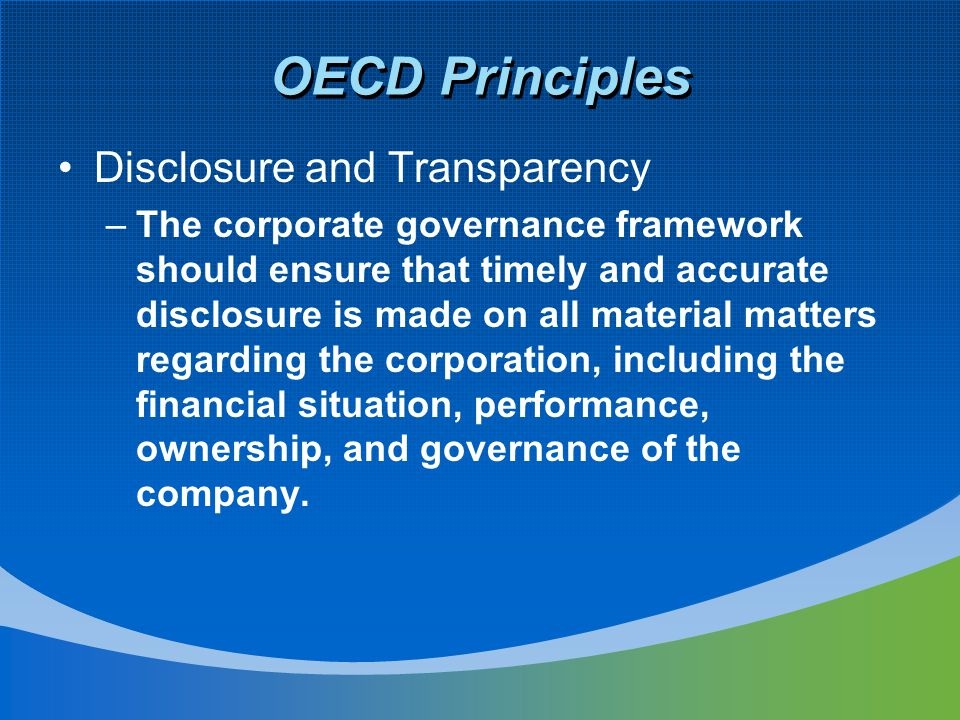 OECD Principles Disclosure and Transparency –The corporate governance framework should ensure that timely and accurate disclosure is made on all mater