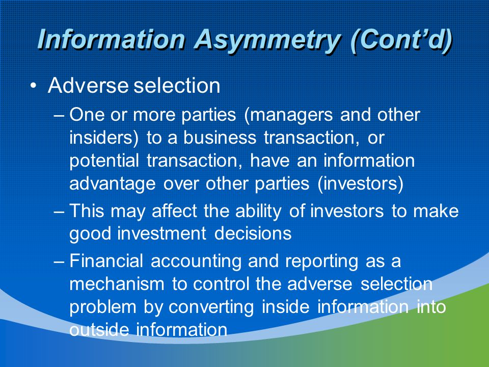 Information Asymmetry (Cont'd) Adverse selection –One or more parties (managers and other insiders) to a business transaction, or potential transactio