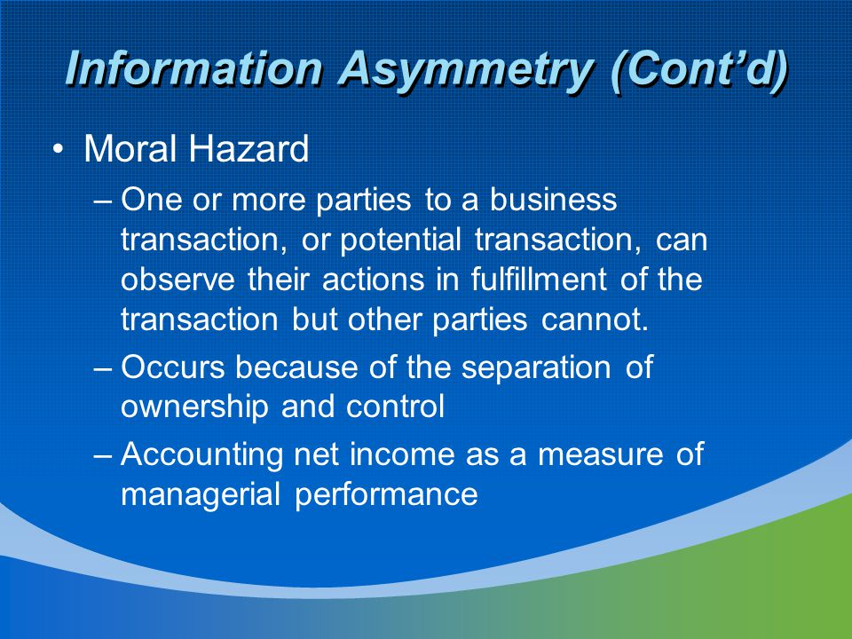 Information Asymmetry (Cont'd) Moral Hazard –One or more parties to a business transaction, or potential transaction, can observe their actions in ful