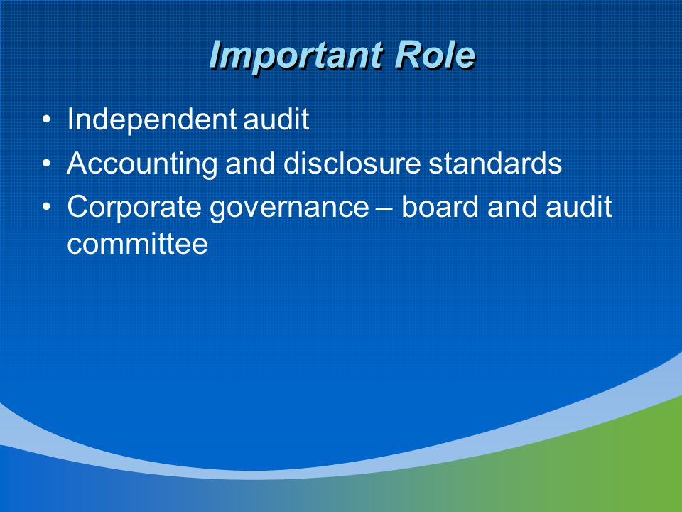 Important Role Independent audit Accounting and disclosure standards Corporate governance – board and audit committee