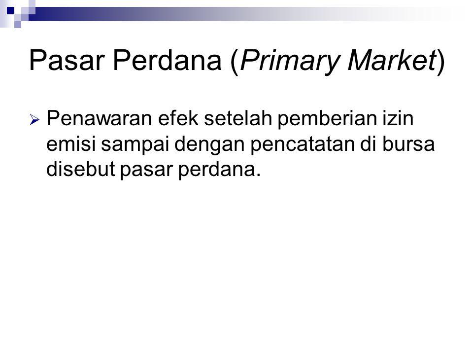 Pasar Perdana (Primary Market)  Penawaran efek setelah pemberian izin emisi sampai dengan pencatatan di bursa disebut pasar perdana.