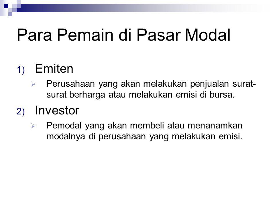 Para Pemain di Pasar Modal 1) Emiten  Perusahaan yang akan melakukan penjualan surat- surat berharga atau melakukan emisi di bursa. 2) Investor  Pem