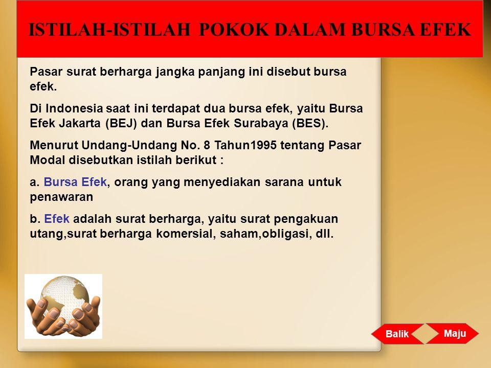 Pasar surat berharga jangka panjang ini disebut bursa efek. Di Indonesia saat ini terdapat dua bursa efek, yaitu Bursa Efek Jakarta (BEJ) dan Bursa Ef