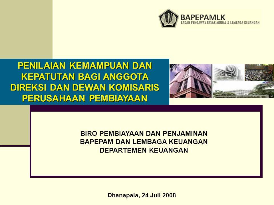 BIRO PEMBIAYAAN DAN PENJAMINAN BAPEPAM DAN LEMBAGA KEUANGAN DEPARTEMEN KEUANGAN PENILAIAN KEMAMPUAN DAN KEPATUTAN BAGI ANGGOTA DIREKSI DAN DEWAN KOMISARIS PERUSAHAAN PEMBIAYAAN Dhanapala, 24 Juli 2008