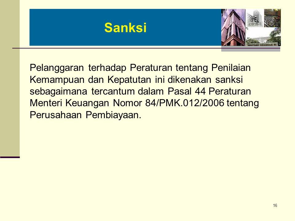 16 Pelanggaran terhadap Peraturan tentang Penilaian Kemampuan dan Kepatutan ini dikenakan sanksi sebagaimana tercantum dalam Pasal 44 Peraturan Menteri Keuangan Nomor 84/PMK.012/2006 tentang Perusahaan Pembiayaan.