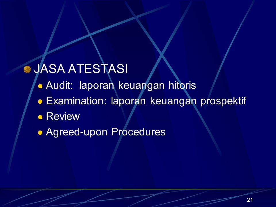 21 JASA ATESTASI Audit: laporan keuangan hitoris Examination: laporan keuangan prospektif Review Agreed-upon Procedures