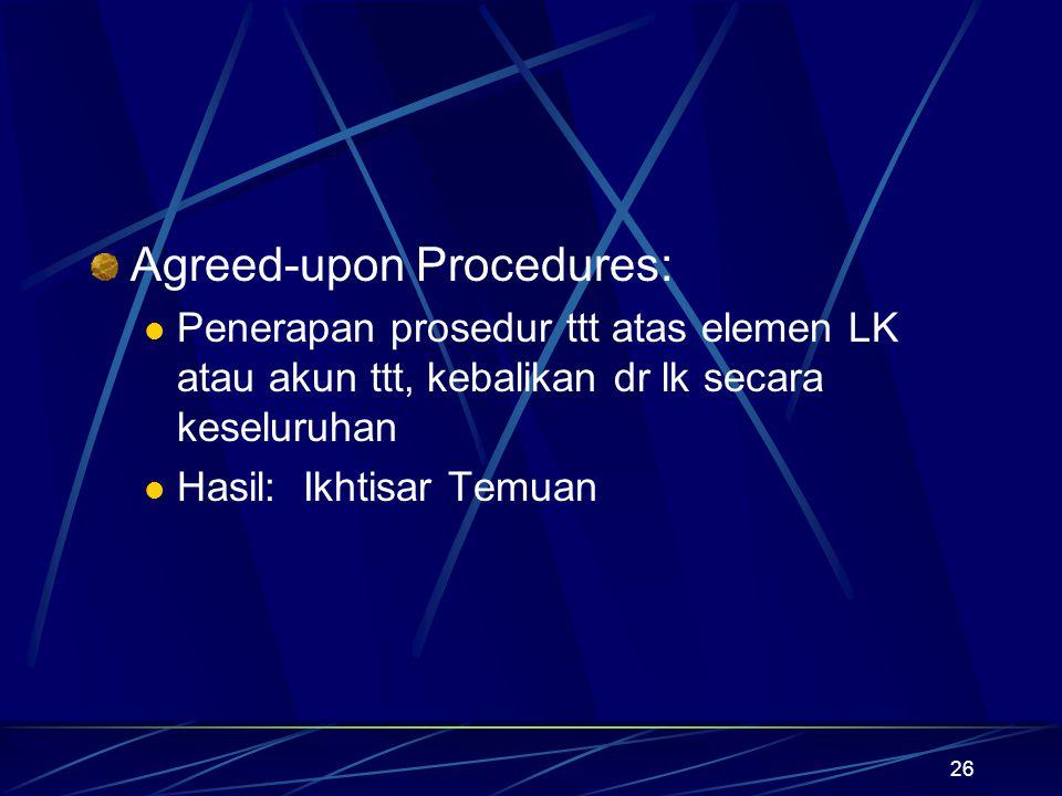 26 Agreed-upon Procedures: Penerapan prosedur ttt atas elemen LK atau akun ttt, kebalikan dr lk secara keseluruhan Hasil: Ikhtisar Temuan
