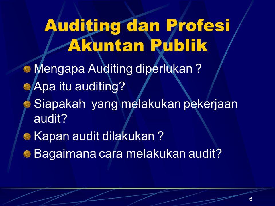 6 Auditing dan Profesi Akuntan Publik Mengapa Auditing diperlukan ? Apa itu auditing? Siapakah yang melakukan pekerjaan audit? Kapan audit dilakukan ?