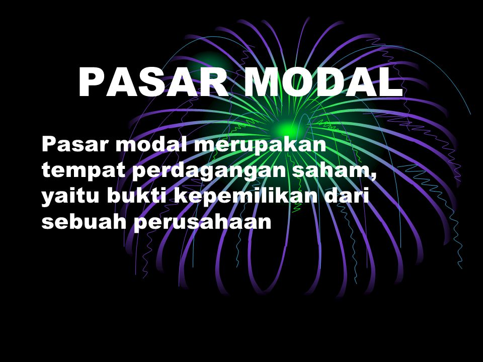 PASAR MODAL Pasar modal merupakan tempat perdagangan saham, yaitu bukti kepemilikan dari sebuah perusahaan