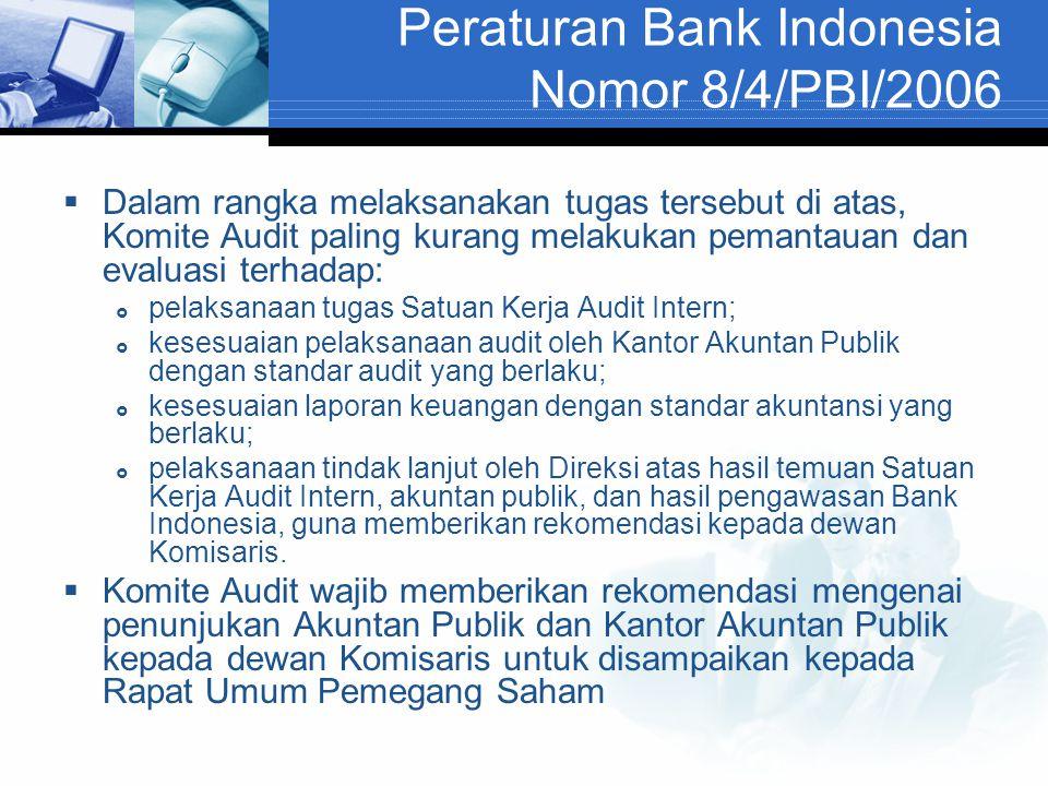 Peraturan Bank Indonesia Nomor 8/4/PBI/2006  Dalam rangka melaksanakan tugas tersebut di atas, Komite Audit paling kurang melakukan pemantauan dan evaluasi terhadap:  pelaksanaan tugas Satuan Kerja Audit Intern;  kesesuaian pelaksanaan audit oleh Kantor Akuntan Publik dengan standar audit yang berlaku;  kesesuaian laporan keuangan dengan standar akuntansi yang berlaku;  pelaksanaan tindak lanjut oleh Direksi atas hasil temuan Satuan Kerja Audit Intern, akuntan publik, dan hasil pengawasan Bank Indonesia, guna memberikan rekomendasi kepada dewan Komisaris.