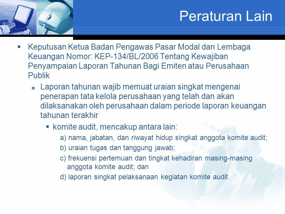 Peraturan Lain  Keputusan Ketua Badan Pengawas Pasar Modal dan Lembaga Keuangan Nomor: KEP-134/BL/2006 Tentang Kewajiban Penyampaian Laporan Tahunan Bagi Emiten atau Perusahaan Publik  Laporan tahunan wajib memuat uraian singkat mengenai penerapan tata kelola perusahaan yang telah dan akan dilaksanakan oleh perusahaan dalam periode laporan keuangan tahunan terakhir  komite audit, mencakup antara lain: a) nama, jabatan, dan riwayat hidup singkat anggota komite audit; b) uraian tugas dan tanggung jawab; c) frekuensi pertemuan dan tingkat kehadiran masing-masing anggota komite audit; dan d) laporan singkat pelaksanaan kegiatan komite audit