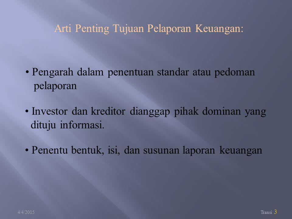 4/4/2015 Transi 3 Arti Penting Tujuan Pelaporan Keuangan: Pengarah dalam penentuan standar atau pedoman pelaporan Investor dan kreditor dianggap pihak