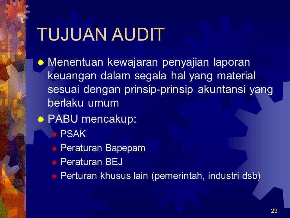 29 TUJUAN AUDIT  Menentuan kewajaran penyajian laporan keuangan dalam segala hal yang material sesuai dengan prinsip-prinsip akuntansi yang berlaku umum  PABU mencakup:  PSAK  Peraturan Bapepam  Peraturan BEJ  Perturan khusus lain (pemerintah, industri dsb)