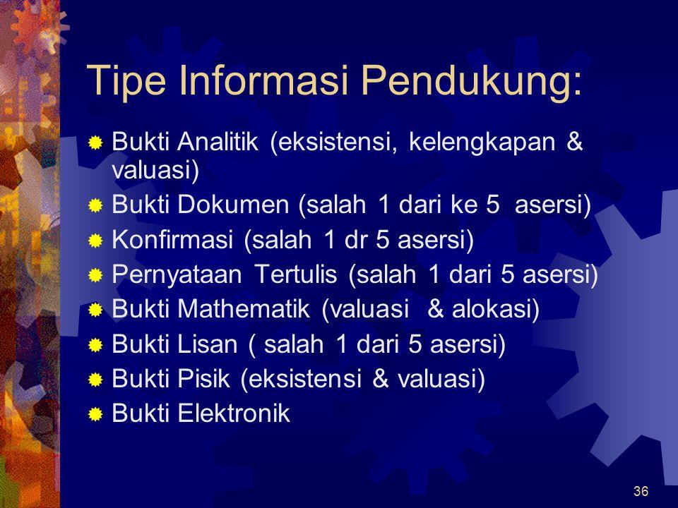 36 Tipe Informasi Pendukung:  Bukti Analitik (eksistensi, kelengkapan & valuasi)  Bukti Dokumen (salah 1 dari ke 5 asersi)  Konfirmasi (salah 1 dr 5 asersi)  Pernyataan Tertulis (salah 1 dari 5 asersi)  Bukti Mathematik (valuasi & alokasi)  Bukti Lisan ( salah 1 dari 5 asersi)  Bukti Pisik (eksistensi & valuasi)  Bukti Elektronik