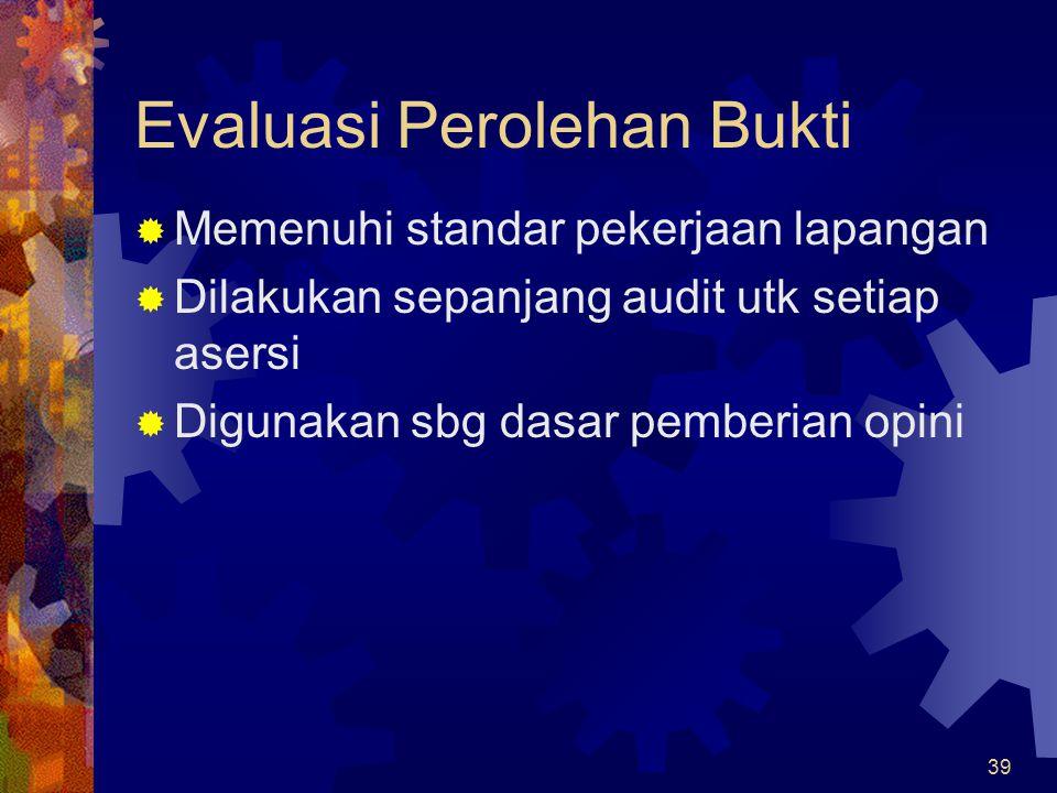 39 Evaluasi Perolehan Bukti  Memenuhi standar pekerjaan lapangan  Dilakukan sepanjang audit utk setiap asersi  Digunakan sbg dasar pemberian opini