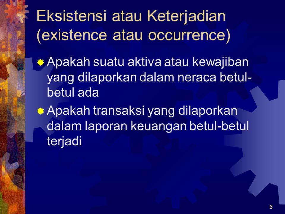 6 Eksistensi atau Keterjadian (existence atau occurrence)  Apakah suatu aktiva atau kewajiban yang dilaporkan dalam neraca betul- betul ada  Apakah transaksi yang dilaporkan dalam laporan keuangan betul-betul terjadi