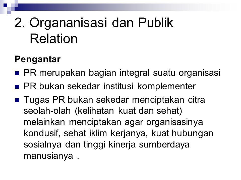2. Organanisasi dan Publik Relation Pengantar PR merupakan bagian integral suatu organisasi PR bukan sekedar institusi komplementer Tugas PR bukan sek