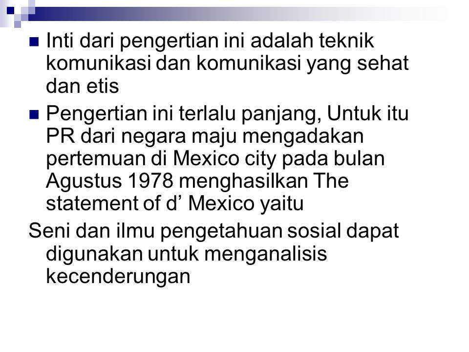 Inti dari pengertian ini adalah teknik komunikasi dan komunikasi yang sehat dan etis Pengertian ini terlalu panjang, Untuk itu PR dari negara maju mengadakan pertemuan di Mexico city pada bulan Agustus 1978 menghasilkan The statement of d' Mexico yaitu Seni dan ilmu pengetahuan sosial dapat digunakan untuk menganalisis kecenderungan
