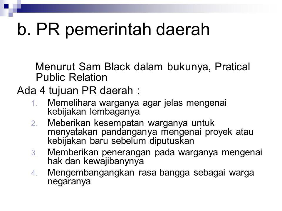 b. PR pemerintah daerah Menurut Sam Black dalam bukunya, Pratical Public Relation Ada 4 tujuan PR daerah : 1. Memelihara warganya agar jelas mengenai