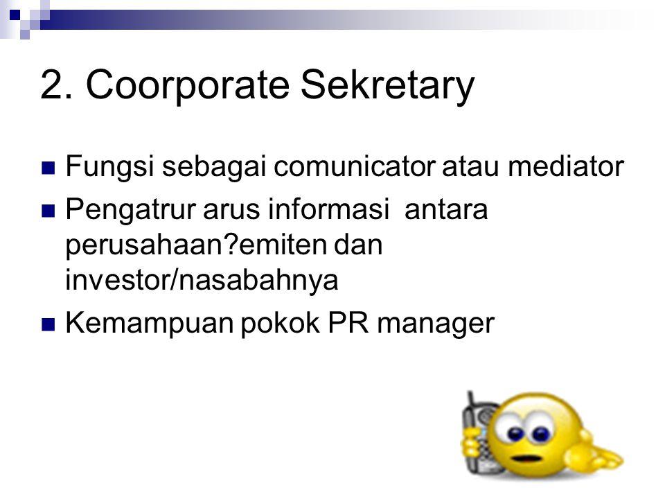 2. Coorporate Sekretary Fungsi sebagai comunicator atau mediator Pengatrur arus informasi antara perusahaan?emiten dan investor/nasabahnya Kemampuan p