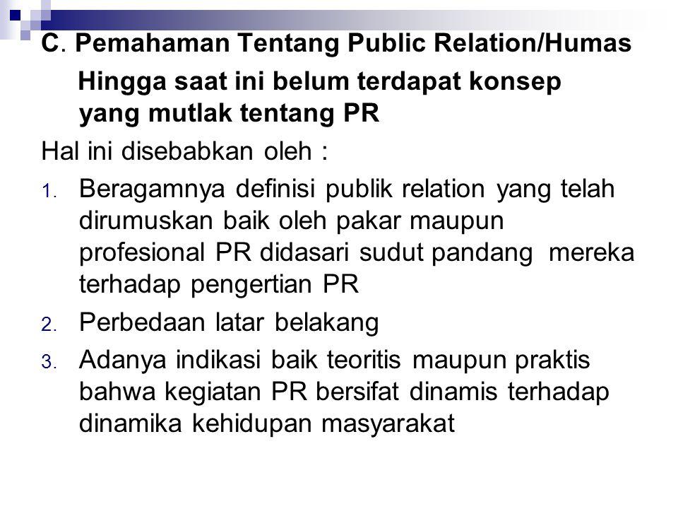 C. Pemahaman Tentang Public Relation/Humas Hingga saat ini belum terdapat konsep yang mutlak tentang PR Hal ini disebabkan oleh : 1. Beragamnya defini