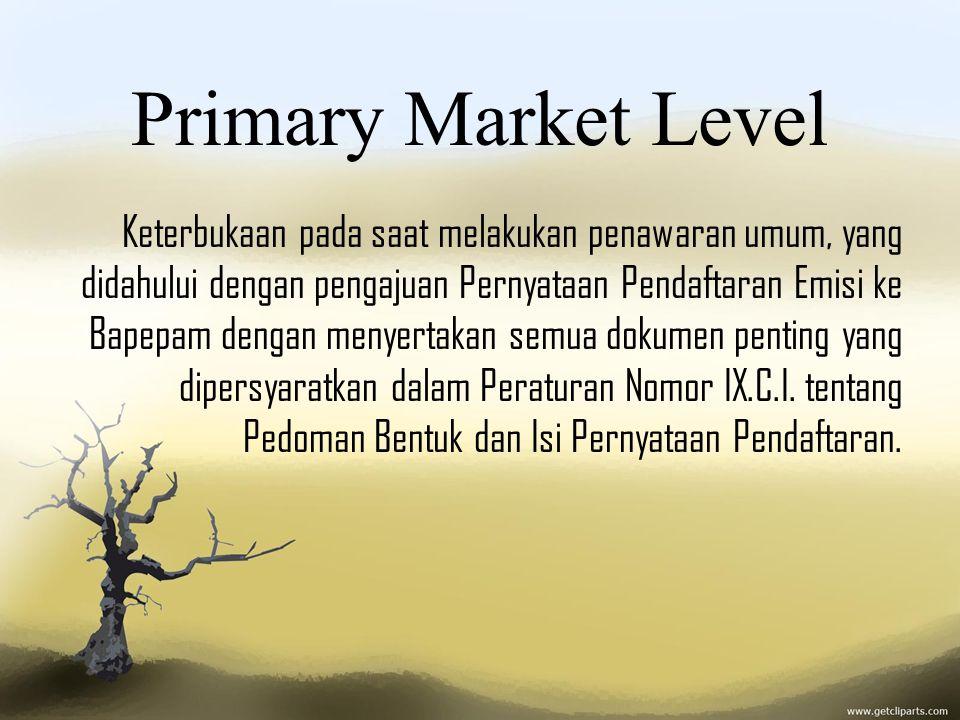 Primary Market Level Keterbukaan pada saat melakukan penawaran umum, yang didahului dengan pengajuan Pernyataan Pendaftaran Emisi ke Bapepam dengan me
