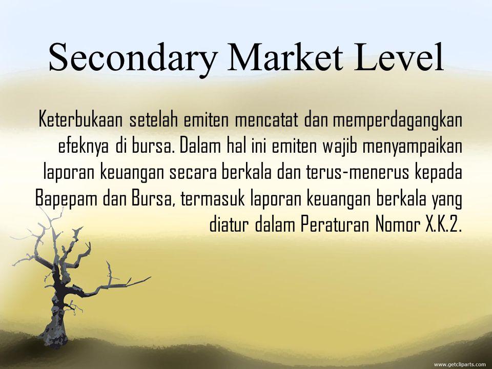 Secondary Market Level Keterbukaan setelah emiten mencatat dan memperdagangkan efeknya di bursa. Dalam hal ini emiten wajib menyampaikan laporan keuan