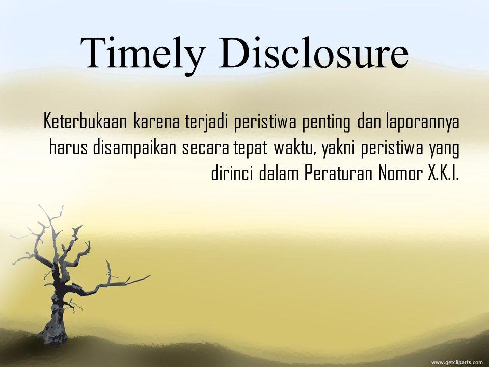 Timely Disclosure Keterbukaan karena terjadi peristiwa penting dan laporannya harus disampaikan secara tepat waktu, yakni peristiwa yang dirinci dalam