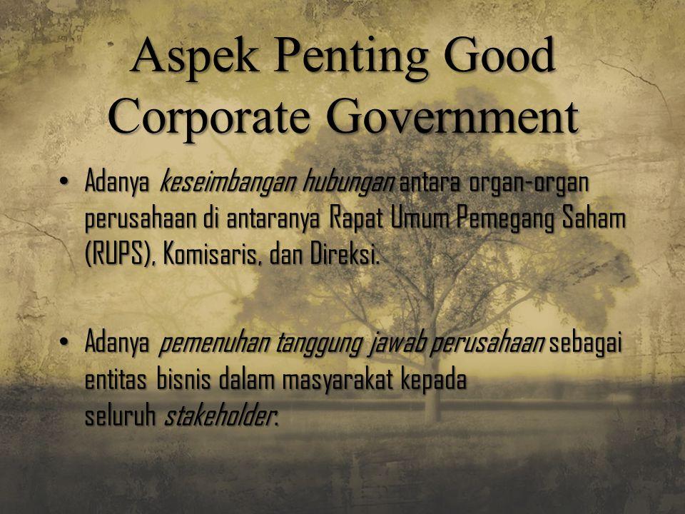 Aspek Penting Good Corporate Government Adanya keseimbangan hubungan antara organ-organ perusahaan di antaranya Rapat Umum Pemegang Saham (RUPS), Komi
