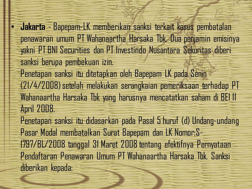Jakarta - Bapepam-LK memberikan sanksi terkait kasus pembatalan penawaran umum PT Wahanaartha Harsaka Tbk. Dua penjamin emisinya yakni PT BNI Securiti