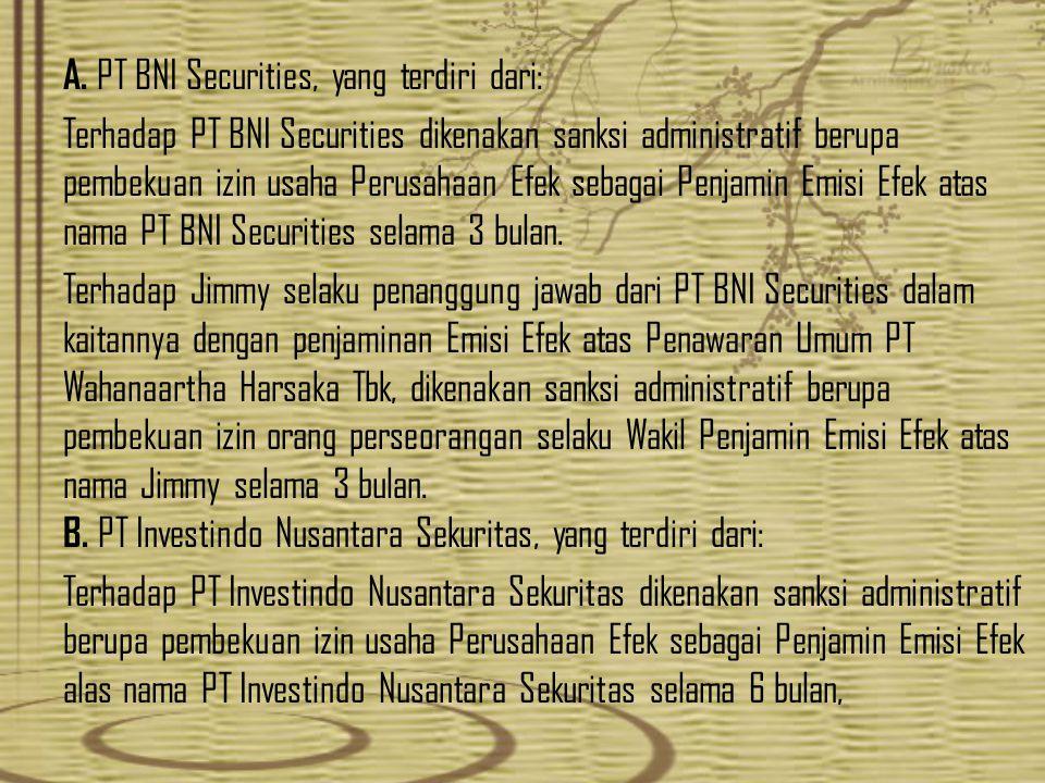 A. PT BNI Securities, yang terdiri dari: Terhadap PT BNI Securities dikenakan sanksi administratif berupa pembekuan izin usaha Perusahaan Efek sebagai
