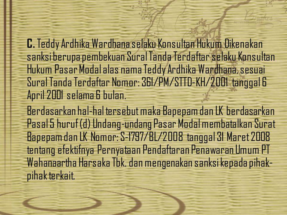 C. Teddy Ardhika Wardhana selaku Konsultan Hukum Dikenakan sanksi berupa pembekuan Sural Tanda Terdaftar selaku Konsultan Hukum Pasar Modal alas nama