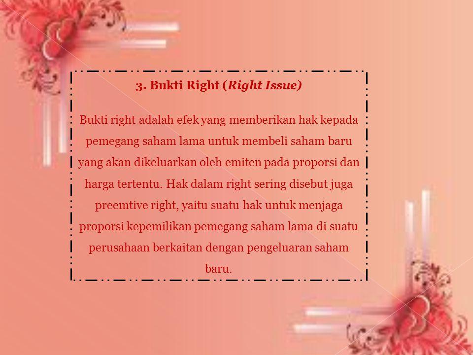 3. Bukti Right (Right Issue) Bukti right adalah efek yang memberikan hak kepada pemegang saham lama untuk membeli saham baru yang akan dikeluarkan ole