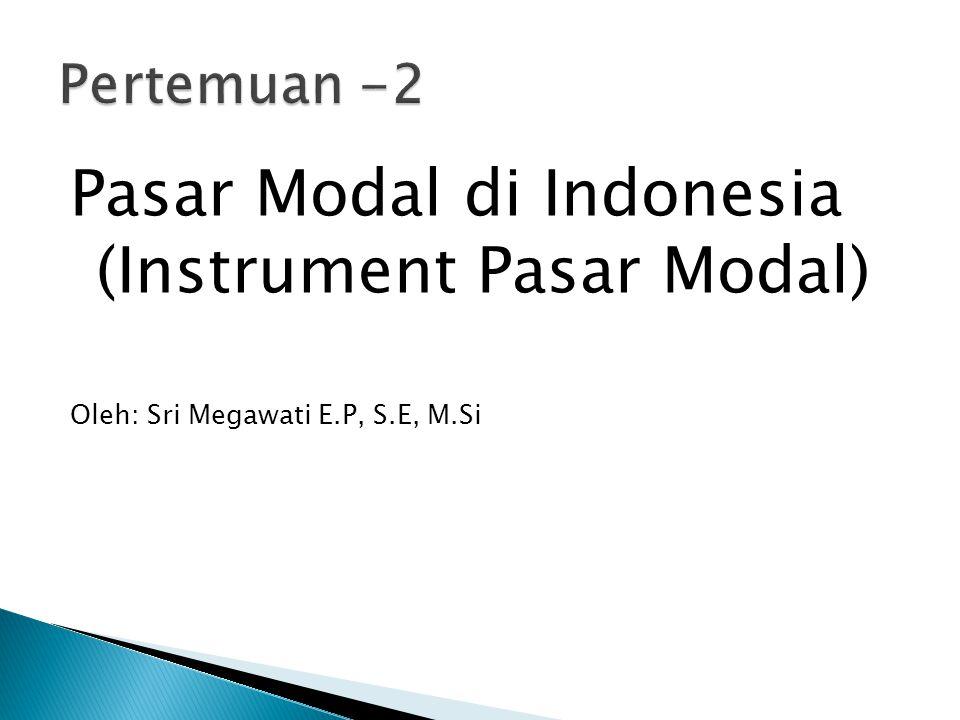 Pasar Modal di Indonesia (Instrument Pasar Modal) Oleh: Sri Megawati E.P, S.E, M.Si