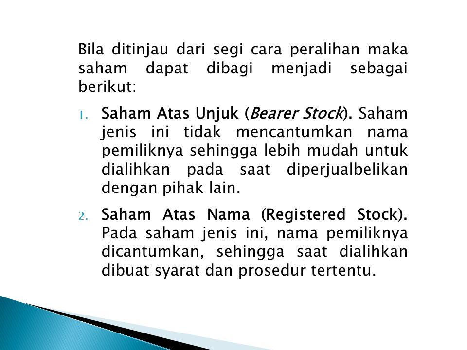Bila ditinjau dari segi cara peralihan maka saham dapat dibagi menjadi sebagai berikut: 1. Saham Atas Unjuk (Bearer Stock). Saham jenis ini tidak menc