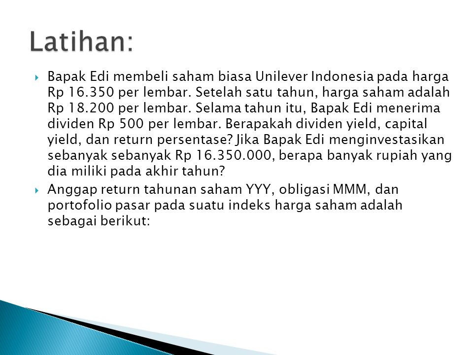  Bapak Edi membeli saham biasa Unilever Indonesia pada harga Rp 16.350 per lembar. Setelah satu tahun, harga saham adalah Rp 18.200 per lembar. Selam