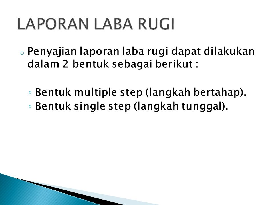 o Penyajian laporan laba rugi dapat dilakukan dalam 2 bentuk sebagai berikut : ◦ Bentuk multiple step (langkah bertahap). ◦ Bentuk single step (langka