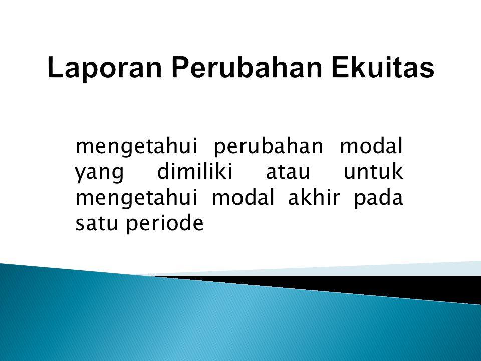 mengetahui perubahan modal yang dimiliki atau untuk mengetahui modal akhir pada satu periode