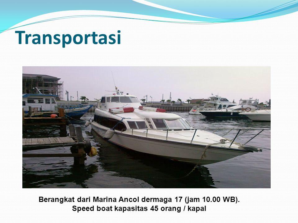 Transportasi Berangkat dari Marina Ancol dermaga 17 (jam 10.00 WB). Speed boat kapasitas 45 orang / kapal