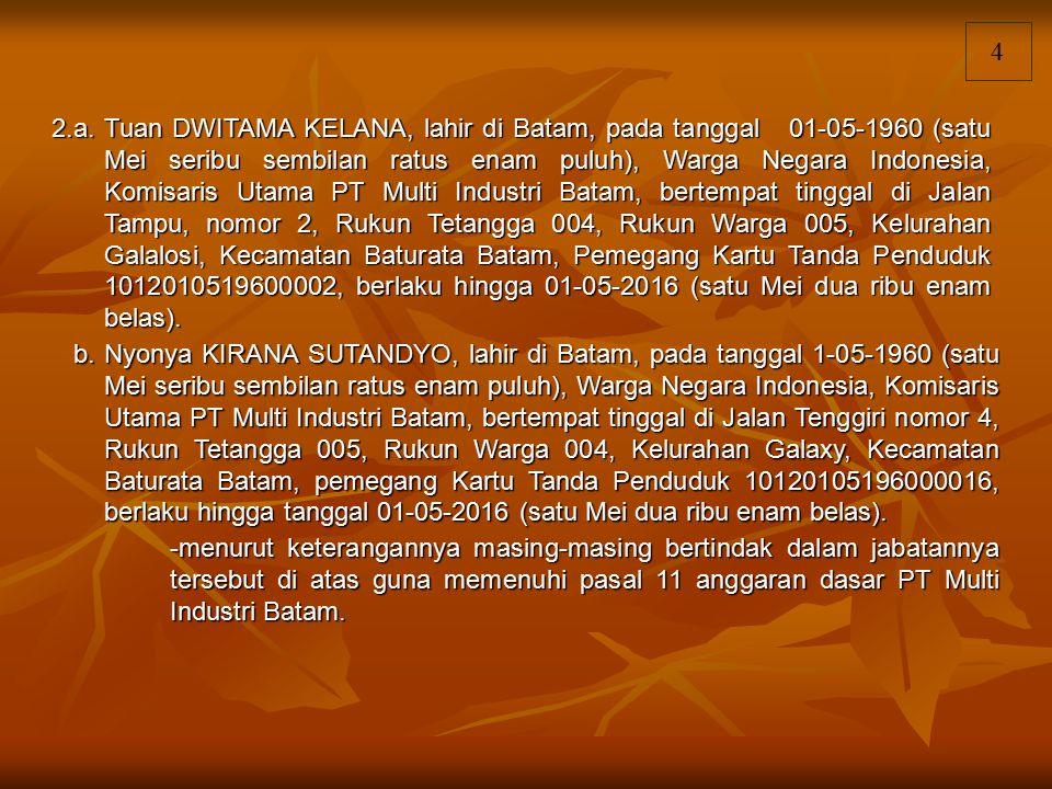 4 2.a.Tuan DWITAMA KELANA, lahir di Batam, pada tanggal 01-05-1960 (satu Mei seribu sembilan ratus enam puluh), Warga Negara Indonesia, Komisaris Utam