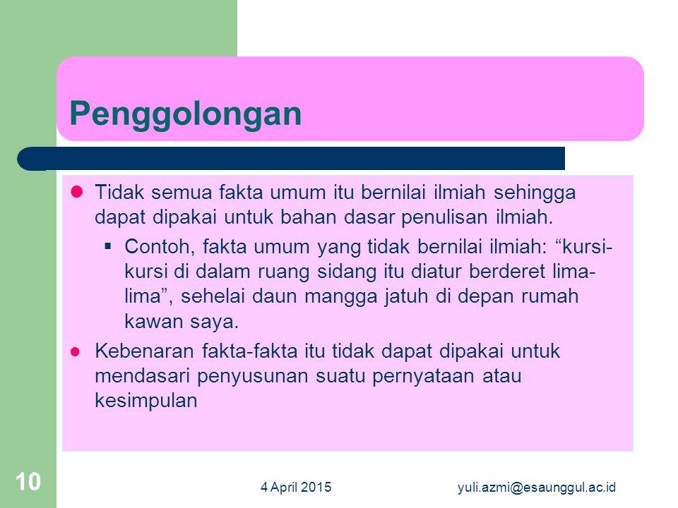 4 April 2015yuli.azmi@esaunggul.ac.id 10 Penggolongan Tidak semua fakta umum itu bernilai ilmiah sehingga dapat dipakai untuk bahan dasar penulisan il