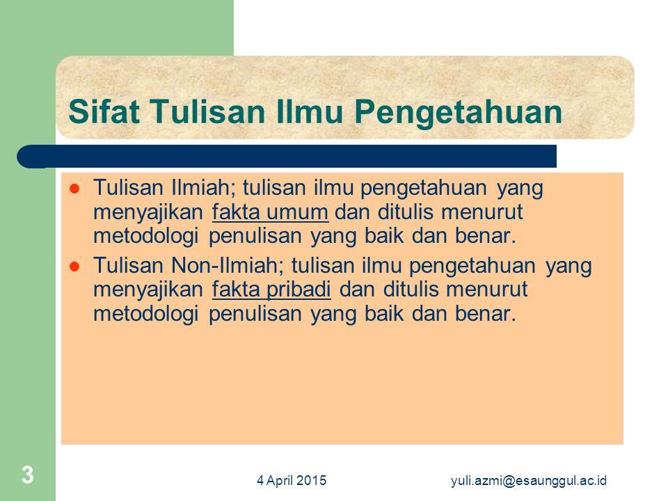 4 April 2015yuli.azmi@esaunggul.ac.id 3 Sifat Tulisan Ilmu Pengetahuan Tulisan Ilmiah; tulisan ilmu pengetahuan yang menyajikan fakta umum dan ditulis