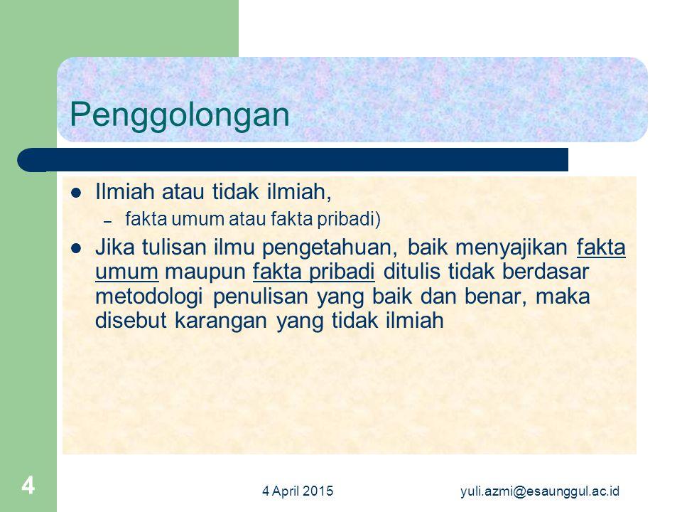 4 April 2015yuli.azmi@esaunggul.ac.id 4 Penggolongan Ilmiah atau tidak ilmiah, – fakta umum atau fakta pribadi) Jika tulisan ilmu pengetahuan, baik me