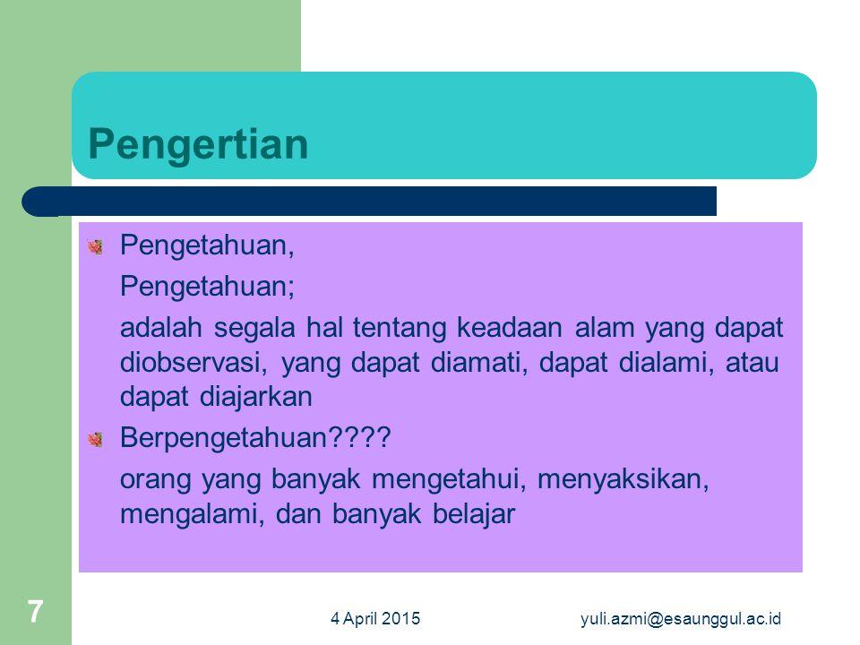 4 April 2015yuli.azmi@esaunggul.ac.id 7 Pengertian Pengetahuan, Pengetahuan; adalah segala hal tentang keadaan alam yang dapat diobservasi, yang dapat