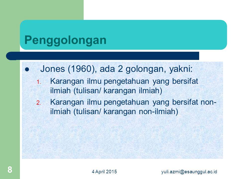 4 April 2015yuli.azmi@esaunggul.ac.id 8 Penggolongan Jones (1960), ada 2 golongan, yakni: 1. Karangan ilmu pengetahuan yang bersifat ilmiah (tulisan/