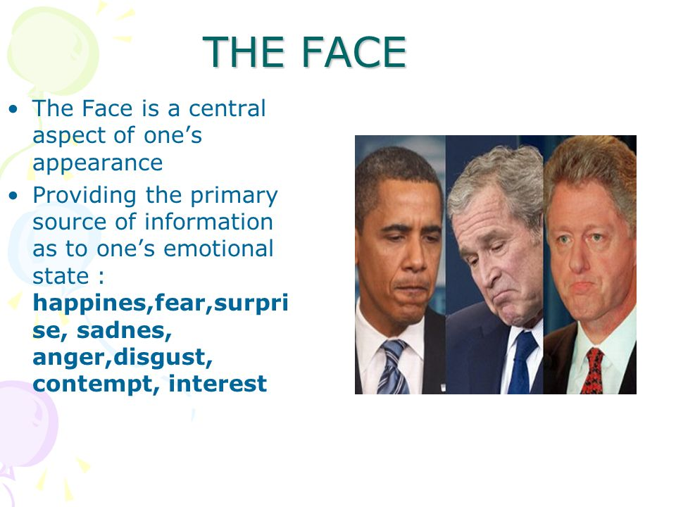 THE FACE The Face is a central aspect of one's appearance Providing the primary source of information as to one's emotional state : happines,fear,surpri se, sadnes, anger,disgust, contempt, interest