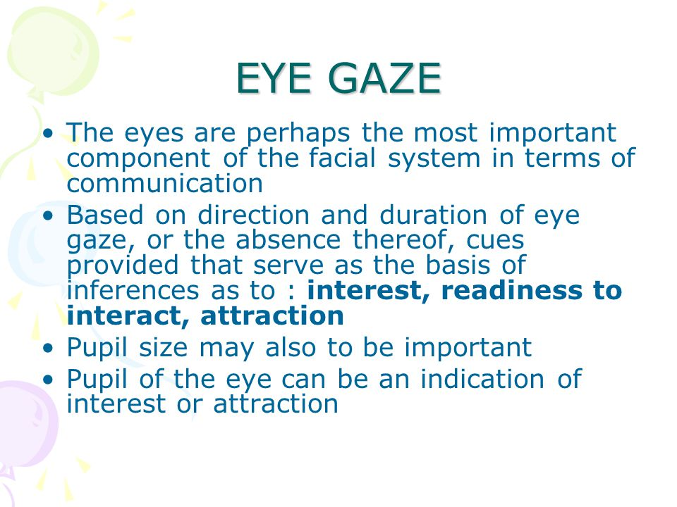 EYE GAZE The eyes are perhaps the most important component of the facial system in terms of communication Based on direction and duration of eye gaze, or the absence thereof, cues provided that serve as the basis of inferences as to : interest, readiness to interact, attraction Pupil size may also to be important Pupil of the eye can be an indication of interest or attraction