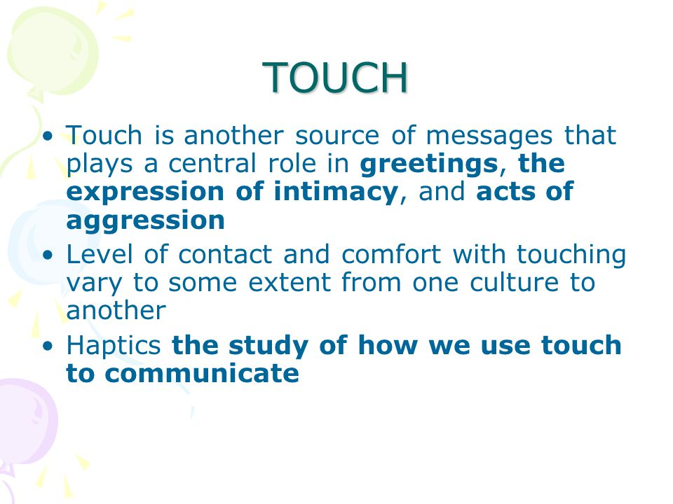 TOUCH Touch is another source of messages that plays a central role in greetings, the expression of intimacy, and acts of aggression Level of contact and comfort with touching vary to some extent from one culture to another Haptics the study of how we use touch to communicate